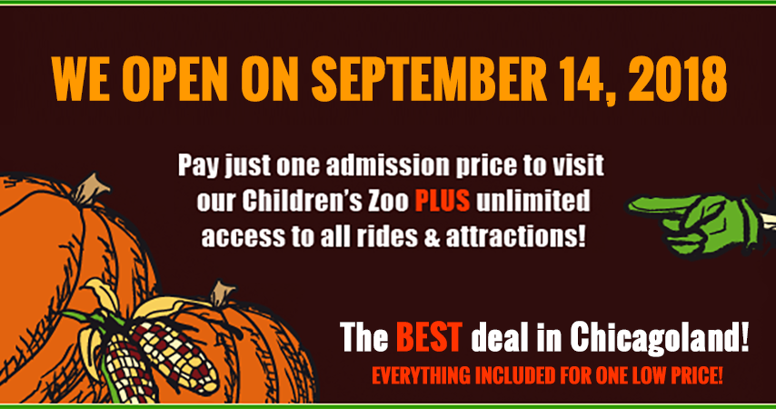 Get ready for Fall Fun! Our Children's Zoo, Pumpkin Patch & Fall Festival opens on Friday, September 14th! Voted the BEST DEAL in Chicagoland! Everything included for one low price! Pay just one admission price to visit our children's zoo plus unlimited access to all rides & attractions! ALL THE ANIMALS. ALL THE RIDES.  ALL FOR ONE PRICE!